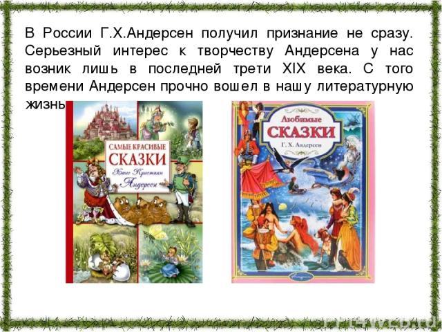 В России Г.Х.Андерсен получил признание не сразу. Серьезный интерес к творчеству Андерсена у нас возник лишь в последней трети XIX века. С того времени Андерсен прочно вошел в нашу литературную жизнь.