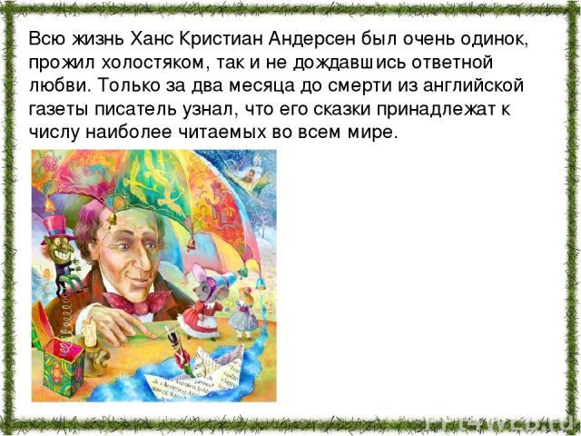 Всю жизнь Ханс Кристиан Андерсен был очень одинок, прожил холостяком, так и не дождавшись ответной любви. Только за два месяца до смерти из английской газеты писатель узнал, что его сказки принадлежат к числу наиболее читаемых во всем мире.