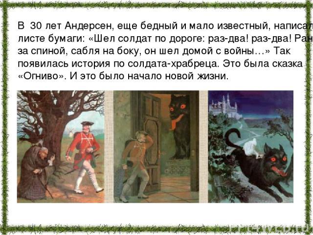 В 30 лет Андерсен, еще бедный и мало известный, написал на листе бумаги: «Шел солдат по дороге: раз-два! раз-два! Ранец за спиной, сабля на боку, он шел домой с войны…» Так появилась история по солдата-храбреца. Это была сказка «Огниво». И это было …