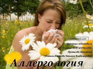 Аллергология Материал подготовила Ученица МОУ «СОШ»198» Протасова Анастасия Учит