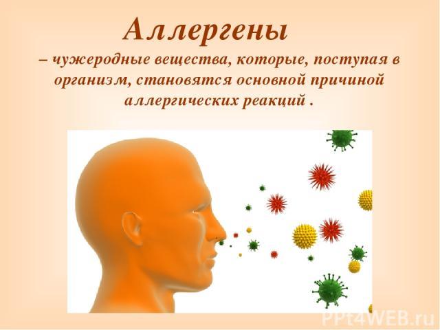 Аллергены – чужеродные вещества, которые, поступая в организм, становятся основной причиной аллергических реакций .
