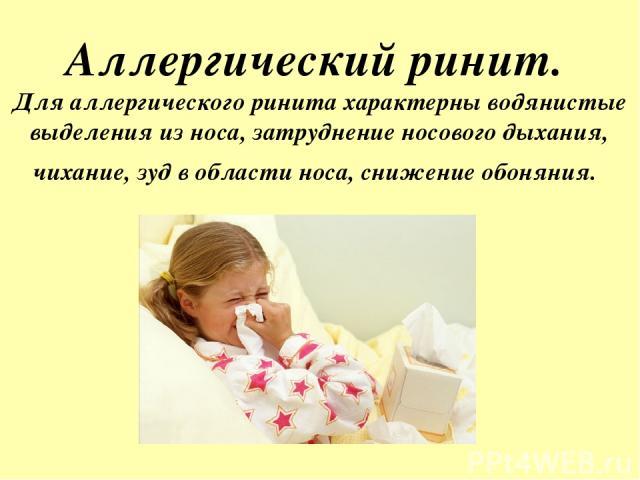 Аллергический ринит. Для аллергического ринита характерны водянистые выделения из носа, затруднение носового дыхания, чихание, зуд в области носа, снижение обоняния.