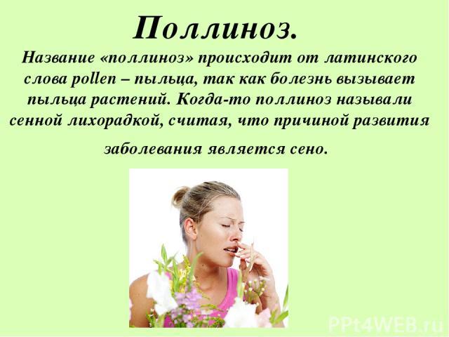 Поллиноз. Название «поллиноз» происходит от латинского слова pollen – пыльца, так как болезнь вызывает пыльца растений. Когда-то поллиноз называли сенной лихорадкой, считая, что причиной развития заболевания является сено.