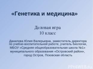 «Генетика и медицина» Данилова Юлия Валерьевна, заместитель директора по учебно-