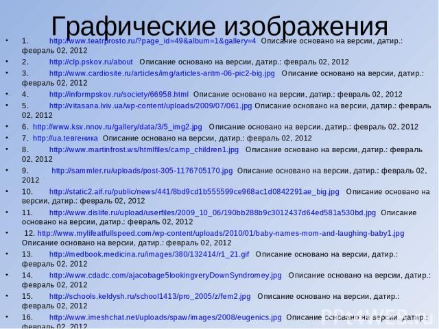 Графические изображения 1. http://www.teatrprosto.ru/?page_id=49&album=1&gallery=4 Описание основано на версии, датир.: февраль 02, 2012 2. http://clp.pskov.ru/about Описание основано на версии, датир.: февраль 02, 2012 3. http://www.cardiosite.ru/a…