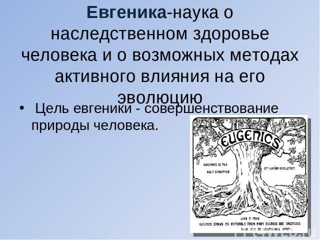 Евгеника-наука о наследственном здоровье человека и о возможных методах активного влияния на его эволюцию Цель евгеники - совершенствование природы человека.