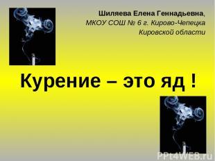 Курение – это яд ! Шиляева Елена Геннадьевна, МКОУ СОШ № 6 г. Кирово-Чепецка Кир
