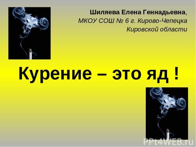 Курение – это яд ! Шиляева Елена Геннадьевна, МКОУ СОШ № 6 г. Кирово-Чепецка Кировской области