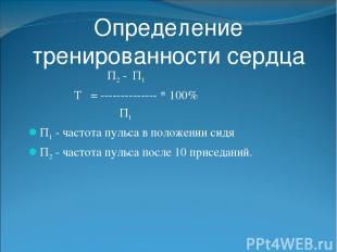 Определение тренированности сердца П2 - П1 Т = -------------- * 100% П1 П1 - час