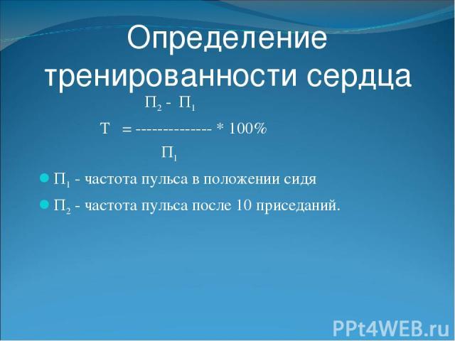 Определение тренированности сердца П2 - П1 Т = -------------- * 100% П1 П1 - частота пульса в положении сидя П2 - частота пульса после 10 приседаний.