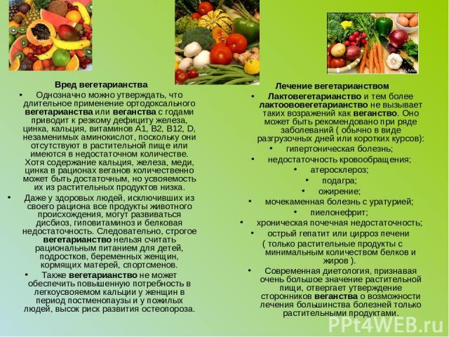 Вред вегетарианства Однозначно можно утверждать, что длительное применение ортодоксального вегетарианства или веганства с годами приводит к резкому дефициту железа, цинка, кальция, витаминов А1, В2, В12, D, незаменимых аминокислот, поскольку они отс…