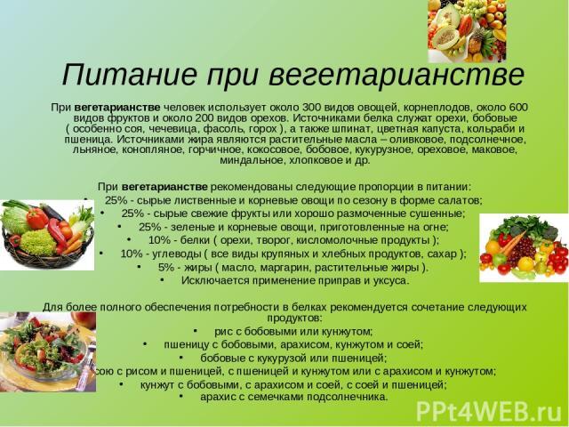 Питание при вегетарианстве При вегетарианстве человек использует около 300 видов овощей, корнеплодов, около 600 видов фруктов и около 200 видов орехов. Источниками белка служат орехи, бобовые ( особенно соя, чечевица, фасоль, горох ), а также шпинат…