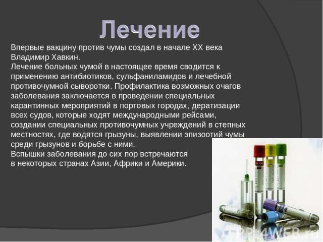 Впервые вакцину против чумы создал в начале XX века Владимир Хавкин. Лечение больных чумой в настоящее время сводится к применению антибиотиков, сульфаниламидов и лечебной противочумной сыворотки. Профилактика возможных очагов заболевания заключаетс…