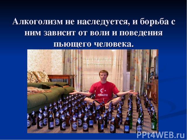 Алкоголизм не наследуется, и борьба с ним зависит от воли и поведения пьющего человека.