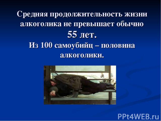 Средняя продолжительность жизни алкоголика не превышает обычно 55 лет. Из 100 самоубийц – половина алкоголики.