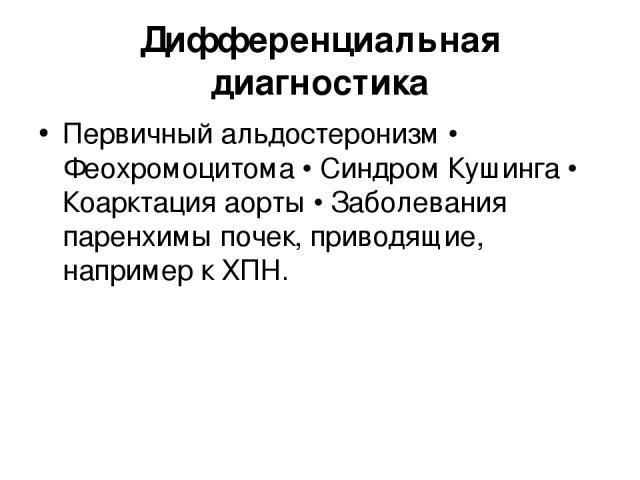 Дифференциальная диагностика Первичный альдостеронизм • Феохромоцитома • Синдром Кушинга • Коарктация аорты • Заболевания паренхимы почек, приводящие, например к ХПН.