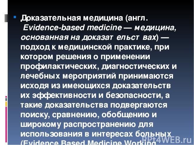 Доказа тельная медици на(англ.Evidence-based medicine—медицина, основанная на доказательствах)— подход к медицинской практике, при котором решения о применении профилактических, диагностических и лечебных мероприятий принимаются исходя из имеющ…