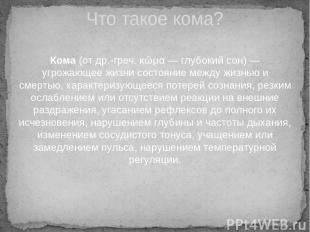 Кома(отдр.-греч.κῶμα— глубокий сон) — угрожающее жизни состояние между жизнь