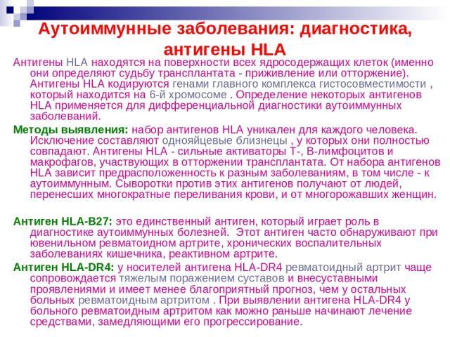 Аутоиммунные заболевания: диагностика, антигены HLA Антигены HLA находятся на поверхности всех ядросодержащих клеток (именно они определяют судьбу трансплантата - приживление или отторжение). Антигены HLA кодируются генами главного комплекса гистосо…