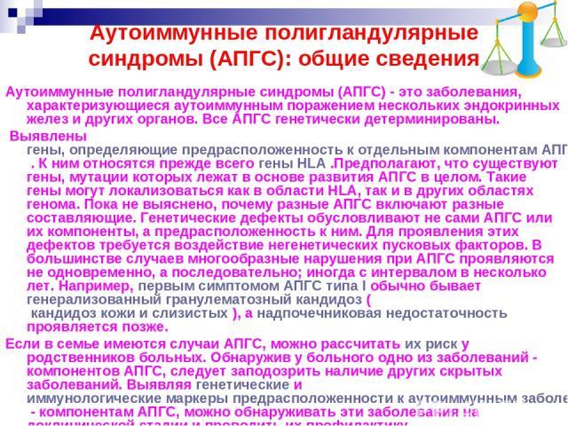 Аутоиммунные полигландулярные синдромы (АПГС): общие сведения Аутоиммунные полигландулярные синдромы (АПГС) - это заболевания, характеризующиеся аутоиммунным поражением нескольких эндокринных желез и других органов. Все АПГС генетически детерминиров…