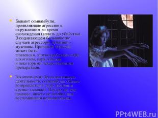 Бывают сомнамбулы, проявляющие агрессию к окружающим во время снохождения (вплот