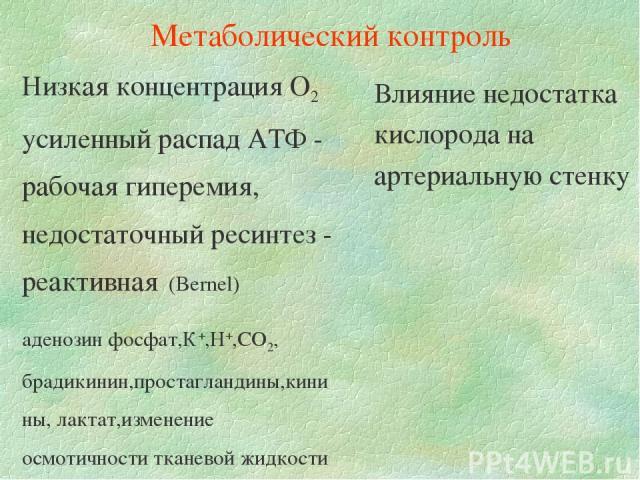 Низкая концентрация О2 усиленный распад АТФ - рабочая гиперемия, недостаточный ресинтез - реактивная (Bernel) аденозин фосфат,К+,Н+,СО2, брадикинин,простагландины,кинины, лактат,изменение осмотичности тканевой жидкости Влияние недостатка кислорода н…