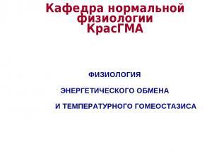 Кафедра нормальной физиологии КрасГМА ФИЗИОЛОГИЯ ЭНЕРГЕТИЧЕСКОГО ОБМЕНА И ТЕМПЕР