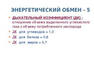 ЭНЕРГЕТИЧЕСКИЙ ОБМЕН - 5 ДЫХАТЕЛЬНЫЙ КОЭФФИЦИЕНТ (ДК) - отношение объема выделен