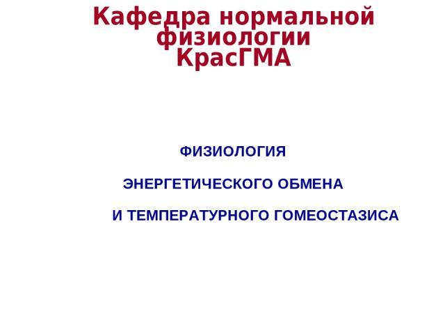 Кафедра нормальной физиологии КрасГМА ФИЗИОЛОГИЯ ЭНЕРГЕТИЧЕСКОГО ОБМЕНА И ТЕМПЕРАТУРНОГО ГОМЕОСТАЗИСА