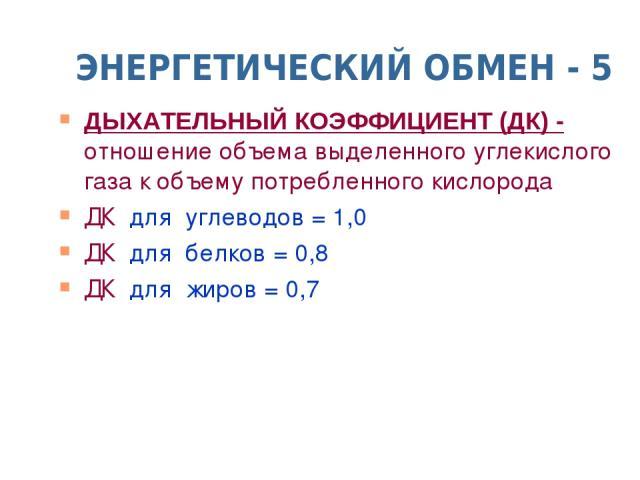 ЭНЕРГЕТИЧЕСКИЙ ОБМЕН - 5 ДЫХАТЕЛЬНЫЙ КОЭФФИЦИЕНТ (ДК) - отношение объема выделенного углекислого газа к объему потребленного кислорода ДК для углеводов = 1,0 ДК для белков = 0,8 ДК для жиров = 0,7