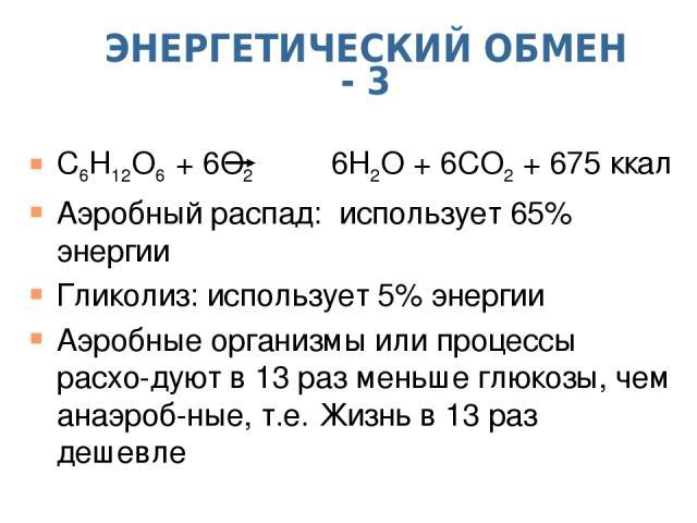 ЭНЕРГЕТИЧЕСКИЙ ОБМЕН - 3 C6H12O6 + 6O2 6H2O + 6CO2 + 675 ккал Аэробный распад: использует 65% энергии Гликолиз: использует 5% энергии Аэробные организмы или процессы расхо-дуют в 13 раз меньше глюкозы, чем анаэроб-ные, т.е. Жизнь в 13 раз дешевле
