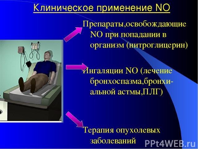 Клиническое применение NO Препараты,освобождающие NO при попадании в организм (нитроглицерин) Ингаляции NO (лечение бронхоспазма,бронхи-альной астмы,ПЛГ) Терапия опухолевых заболеваний