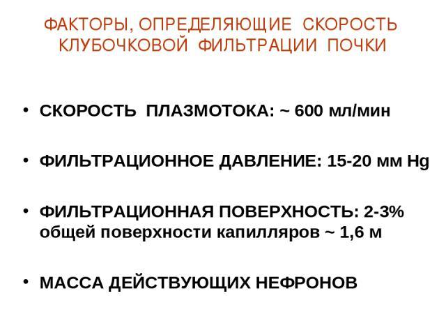 ФАКТОРЫ, ОПРЕДЕЛЯЮЩИЕ СКОРОСТЬ КЛУБОЧКОВОЙ ФИЛЬТРАЦИИ ПОЧКИ СКОРОСТЬ ПЛАЗМОТОКА: ~ 600 мл/мин ФИЛЬТРАЦИОННОЕ ДАВЛЕНИЕ: 15-20 мм Hg ФИЛЬТРАЦИОННАЯ ПОВЕРХНОСТЬ: 2-3% общей поверхности капилляров ~ 1,6 м МАССА ДЕЙСТВУЮЩИХ НЕФРОНОВ