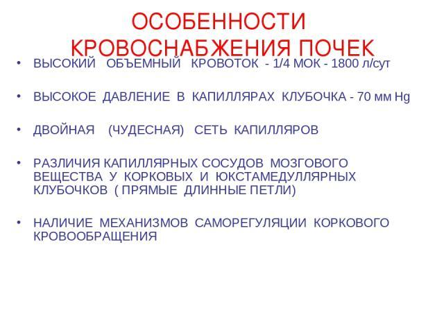 ОСОБЕННОСТИ КРОВОСНАБЖЕНИЯ ПОЧЕК ВЫСОКИЙ ОБЪЕМНЫЙ КРОВОТОК - 1/4 МОК - 1800 л/cут ВЫСОКОЕ ДАВЛЕНИЕ В КАПИЛЛЯРАХ КЛУБОЧКА - 70 мм Hg ДВОЙНАЯ (ЧУДЕСНАЯ) СЕТЬ КАПИЛЛЯРОВ РАЗЛИЧИЯ КАПИЛЛЯРНЫХ СОСУДОВ МОЗГОВОГО ВЕЩЕСТВА У КОРКОВЫХ И ЮКСТАМЕДУЛЛЯРНЫХ КЛУБ…