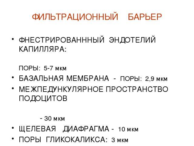 ФИЛЬТРАЦИОННЫЙ БАРЬЕР ФНЕСТРИРОВАНННЫЙ ЭНДОТЕЛИЙ КАПИЛЛЯРА: ПОРЫ: 5-7 мкм БАЗАЛЬНАЯ МЕМБРАНА - ПОРЫ: 2,9 мкм МЕЖПЕДУНКУЛЯРНОЕ ПРОСТРАНСТВО ПОДОЦИТОВ - 30 мкм ЩЕЛЕВАЯ ДИАФРАГМА - 10 мкм ПОРЫ ГЛИКОКАЛИКСА: 3 мкм