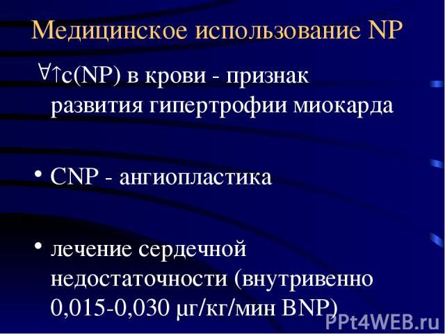 Медицинское использование NP с(NP) в крови - признак развития гипертрофии миокарда CNP - ангиопластика лечение сердечной недостаточности (внутривенно 0,015-0,030 μг/кг/мин BNP)