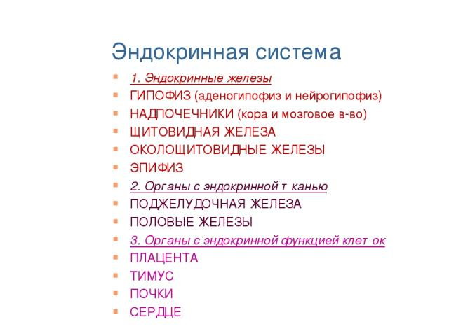 Эндокринная система 1. Эндокринные железы ГИПОФИЗ (аденогипофиз и нейрогипофиз) НАДПОЧЕЧНИКИ (кора и мозговое в-во) ЩИТОВИДНАЯ ЖЕЛЕЗА ОКОЛОЩИТОВИДНЫЕ ЖЕЛЕЗЫ ЭПИФИЗ 2. Органы с эндокринной тканью ПОДЖЕЛУДОЧНАЯ ЖЕЛЕЗА ПОЛОВЫЕ ЖЕЛЕЗЫ 3. Органы с эндокр…