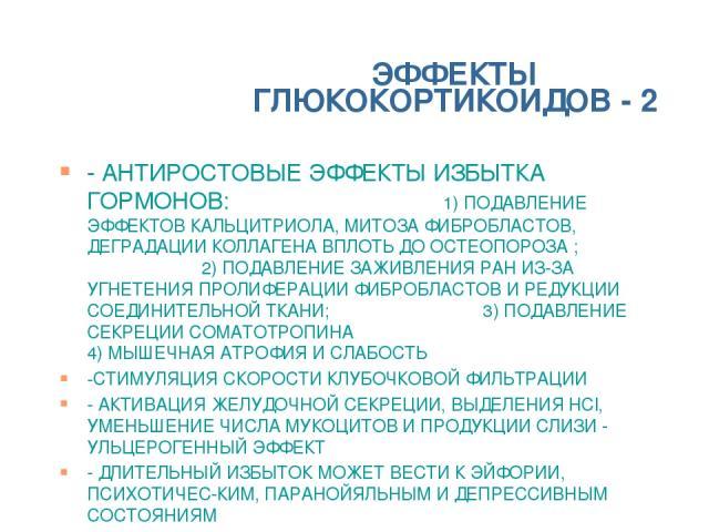 ЭФФЕКТЫ ГЛЮКОКОРТИКОИДОВ - 2 - АНТИРОСТОВЫЕ ЭФФЕКТЫ ИЗБЫТКА ГОРМОНОВ: 1) ПОДАВЛЕНИЕ ЭФФЕКТОВ КАЛЬЦИТРИОЛА, МИТОЗА ФИБРОБЛАСТОВ, ДЕГРАДАЦИИ КОЛЛАГЕНА ВПЛОТЬ ДО ОСТЕОПОРОЗА ; 2) ПОДАВЛЕНИЕ ЗАЖИВЛЕНИЯ РАН ИЗ-ЗА УГНЕТЕНИЯ ПРОЛИФЕРАЦИИ ФИБРОБЛАСТОВ И РЕД…