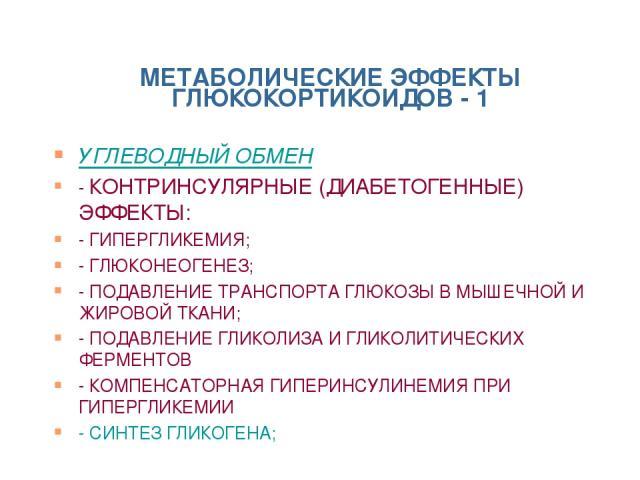 МЕТАБОЛИЧЕСКИЕ ЭФФЕКТЫ ГЛЮКОКОРТИКОИДОВ - 1 УГЛЕВОДНЫЙ ОБМЕН - КОНТРИНСУЛЯРНЫЕ (ДИАБЕТОГЕННЫЕ) ЭФФЕКТЫ: - ГИПЕРГЛИКЕМИЯ; - ГЛЮКОНЕОГЕНЕЗ; - ПОДАВЛЕНИЕ ТРАНСПОРТА ГЛЮКОЗЫ В МЫШЕЧНОЙ И ЖИРОВОЙ ТКАНИ; - ПОДАВЛЕНИЕ ГЛИКОЛИЗА И ГЛИКОЛИТИЧЕСКИХ ФЕРМЕНТОВ …