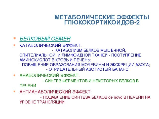 МЕТАБОЛИЧЕСКИЕ ЭФФЕКТЫ ГЛЮКОКОРТИКОИДОВ-2 БЕЛКОВЫЙ ОБМЕН КАТАБОЛИЧЕСКИЙ ЭФФЕКТ: - КАТАБОЛИЗМ БЕЛКОВ МЫШЕЧНОЙ, ЭПИТЕЛИАЛЬНОЙ И ЛИМФОИДНОЙ ТКАНЕЙ - ПОСТУПЛЕНИЕ АМИНОКИСЛОТ В КРОВЬ И ПЕЧЕНЬ; - ПОВЫШЕНИЕ ОБРАЗОВАНИЯ МОЧЕВИНЫ И ЭКСКРЕЦИИ АЗОТА; - ОТРИЦАТ…