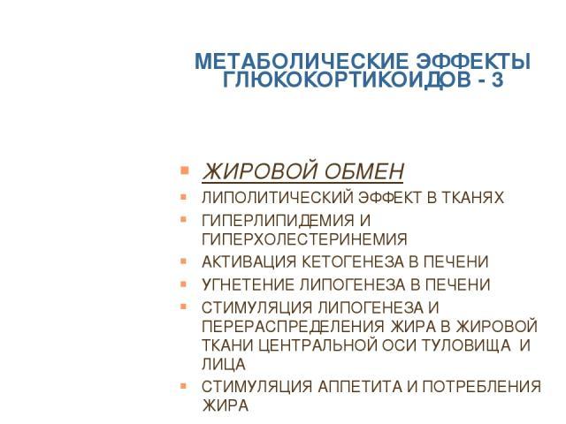 МЕТАБОЛИЧЕСКИЕ ЭФФЕКТЫ ГЛЮКОКОРТИКОИДОВ - 3 ЖИРОВОЙ ОБМЕН ЛИПОЛИТИЧЕСКИЙ ЭФФЕКТ В ТКАНЯХ ГИПЕРЛИПИДЕМИЯ И ГИПЕРХОЛЕСТЕРИНЕМИЯ АКТИВАЦИЯ КЕТОГЕНЕЗА В ПЕЧЕНИ УГНЕТЕНИЕ ЛИПОГЕНЕЗА В ПЕЧЕНИ СТИМУЛЯЦИЯ ЛИПОГЕНЕЗА И ПЕРЕРАСПРЕДЕЛЕНИЯ ЖИРА В ЖИРОВОЙ ТКАНИ …