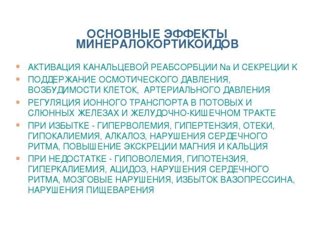 ОСНОВНЫЕ ЭФФЕКТЫ МИНЕРАЛОКОРТИКОИДОВ АКТИВАЦИЯ КАНАЛЬЦЕВОЙ РЕАБСОРБЦИИ Na И СЕКРЕЦИИ K ПОДДЕРЖАНИЕ ОСМОТИЧЕСКОГО ДАВЛЕНИЯ, ВОЗБУДИМОСТИ КЛЕТОК, АРТЕРИАЛЬНОГО ДАВЛЕНИЯ РЕГУЛЯЦИЯ ИОННОГО ТРАНСПОРТА В ПОТОВЫХ И СЛЮННЫХ ЖЕЛЕЗАХ И ЖЕЛУДОЧНО-КИШЕЧНОМ ТРАК…