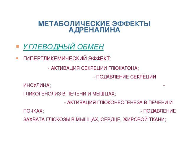 МЕТАБОЛИЧЕСКИЕ ЭФФЕКТЫ АДРЕНАЛИНА УГЛЕВОДНЫЙ ОБМЕН ГИПЕРГЛИКЕМИЧЕСКИЙ ЭФФЕКТ: - АКТИВАЦИЯ СЕКРЕЦИИ ГЛЮКАГОНА; - ПОДАВЛЕНИЕ СЕКРЕЦИИ ИНСУЛИНА; - ГЛИКОГЕНОЛИЗ В ПЕЧЕНИ И МЫШЦАХ; - АКТИВАЦИЯ ГЛЮКОНЕОГЕНЕЗА В ПЕЧЕНИ И ПОЧКАХ; - ПОДАВЛЕНИЕ ЗАХВАТА ГЛЮКОЗ…