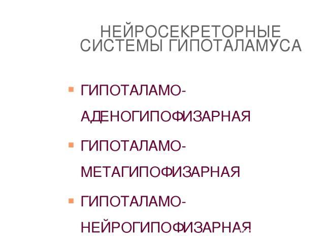 НЕЙРОСЕКРЕТОРНЫЕ СИСТЕМЫ ГИПОТАЛАМУСА ГИПОТАЛАМО-АДЕНОГИПОФИЗАРНАЯ ГИПОТАЛАМО-МЕТАГИПОФИЗАРНАЯ ГИПОТАЛАМО-НЕЙРОГИПОФИЗАРНАЯ ГИПОТАЛАМО-ЭКСТРАГИПОТАЛАМНАЯ