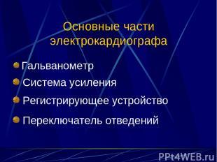 Основные части электрокардиографа Гальванометр Система усиления Регистрирующее у