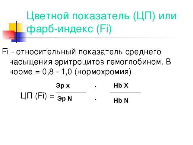 Цветной показатель (ЦП) или фарб-индекс (Fi) Fi - относительный показатель среднего насыщения эритроцитов гемоглобином. В норме = 0,8 - 1,0 (нормохромия) ЦП (Fi) = Эр х Эр N .. Hb X Hb N
