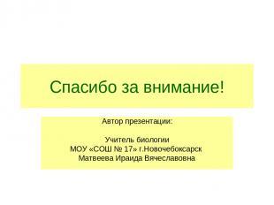 Спасибо за внимание! Автор презентации: Учитель биологии МОУ «СОШ № 17» г.Новоче