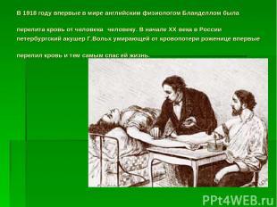В 1918 году впервые в мире английским физиологом Бланделлом была перелита кровь