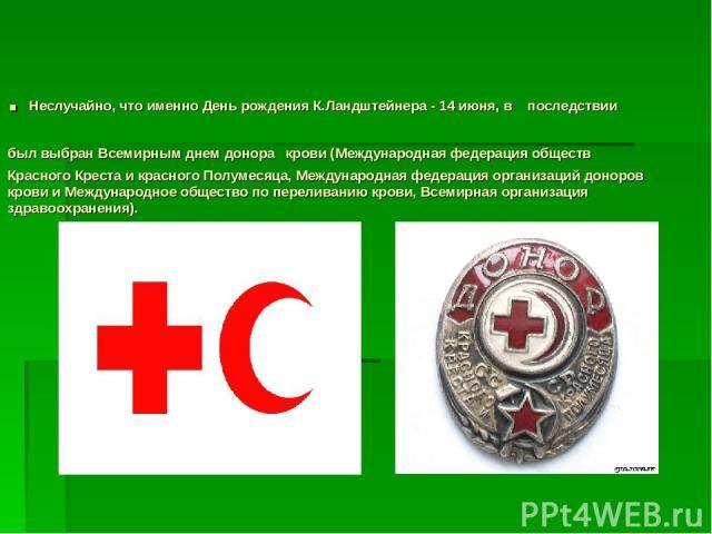 . Неслучайно, что именно День рождения К.Ландштейнера - 14 июня, в последствии был выбран Всемирным днем донора крови (Международная федерация обществ Красного Креста и красного Полумесяца, Международная федерация организаций доноров крови и Междуна…