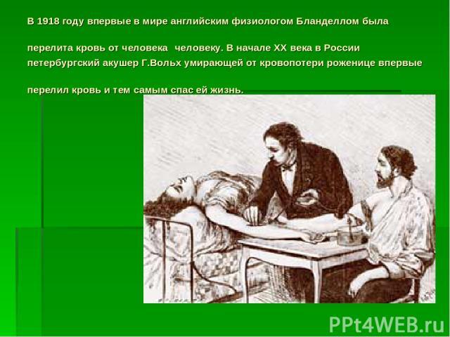 В 1918 году впервые в мире английским физиологом Бланделлом была перелита кровь от человека человеку. В начале XX века в России петербургский акушер Г.Вольх умирающей от кровопотери роженице впервые перелил кровь и тем самым спас ей жизнь.